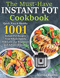 The Must-Have Instant Pot Cookbook: Quick, Easy & Healthy 1001 Instant Pot Recipes Your Whole Family Will Love